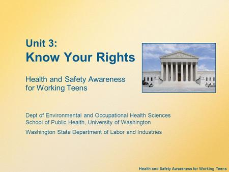 Health and Safety Awareness for Working Teens Unit 3: Know Your Rights Health and Safety Awareness for Working Teens Dept of Environmental and Occupational.
