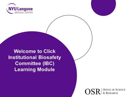 O FFICE OF S CIENCE & R ESEARCH OSR O FFICE OF S CIENCE & R ESEARCH OSR Welcome to Click Institutional Biosafety Committee (IBC) Learning Module.