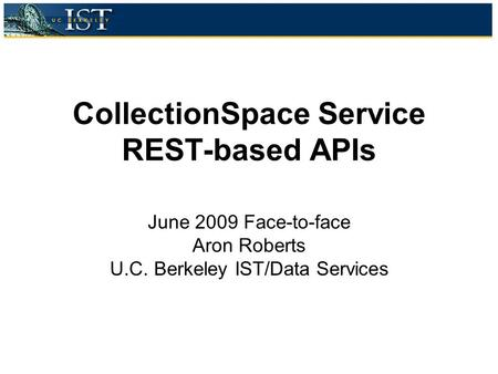 CollectionSpace Service REST-based APIs June 2009 Face-to-face Aron Roberts U.C. Berkeley IST/Data Services.