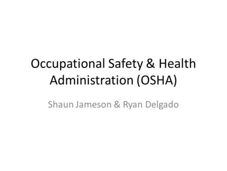 Occupational Safety & Health Administration (OSHA) Shaun Jameson & Ryan Delgado.