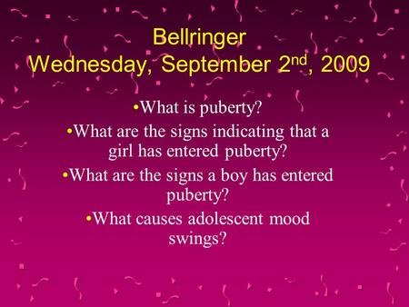 Bellringer Wednesday, September 2 nd, 2009 What is puberty? What are the signs indicating that a girl has entered puberty? What are the signs a boy has.