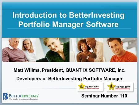 Seminar Number 110 Introduction to BetterInvesting Portfolio Manager Software Matt Willms, President, QUANT IX SOFTWARE, Inc. Developers of BetterInvesting.