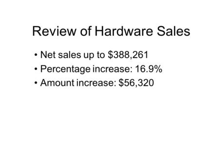 Review of Hardware Sales Net sales up to $388,261 Percentage increase: 16.9% Amount increase: $56,320.