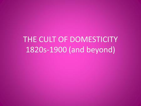 "THE CULT OF DOMESTICITY 1820s-1900 (and beyond). The age of ""Science"" created sexist beliefs about men and women Women seen as mentally and physically."