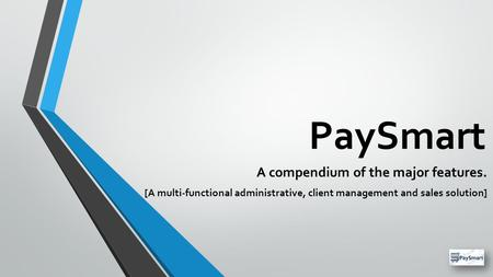 PaySmart A compendium of the major features. [A multi-functional administrative, client management and sales solution]