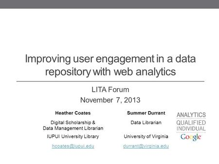 Improving user engagement in a data repository with web analytics LITA Forum November 7, 2013 Heather CoatesSummer Durrant Digital Scholarship & Data Management.