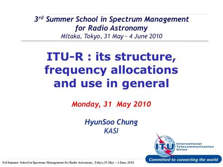 International Telecommunication Union 3rd Summer School in Spectrum Management for Radio Astronomy, Tokyo, 31 May – 4 June, 2010 3 rd Summer School in.