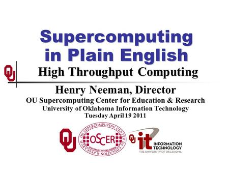 Supercomputing in Plain English High Throughput Computing Henry Neeman, Director OU Supercomputing Center for Education & Research University of Oklahoma.