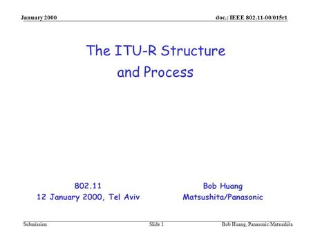 Doc.: IEEE 802.11-00/015r1 Submission January 2000 Bob Huang, Panasonic/MatsushitaSlide 1 The ITU-R Structure and Process Bob Huang Matsushita/Panasonic.