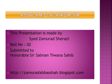  This Presentation is made by Syed Zamurad Sherazi  Roll No : 02  Submitted to Honorable Sir Salman Tiwana Sahib 