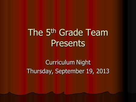 The 5 th Grade Team Presents Curriculum Night Thursday, September 19, 2013.