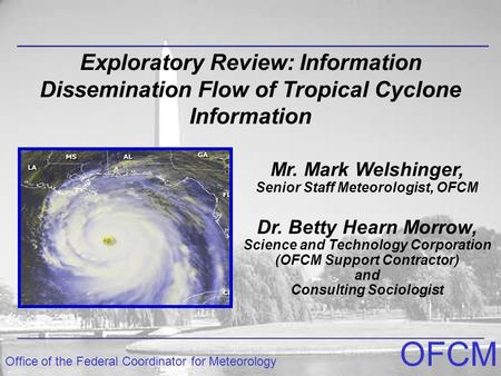 Office of the Federal Coordinator for Meteorology OFCM Exploratory Review: Information Dissemination Flow of Tropical Cyclone Information Dr. Betty Hearn.