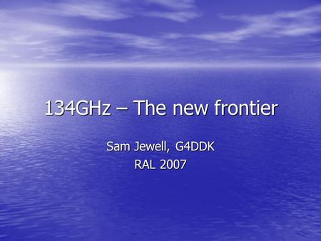 134GHz – The new frontier Sam Jewell, G4DDK RAL 2007.