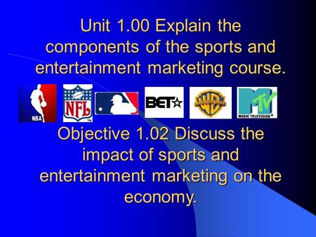 Unit 1.00 Explain the components of the sports and entertainment marketing course. Objective 1.02 Discuss the impact of sports and entertainment marketing.