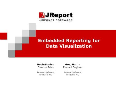 Embedded Reporting for Data Visualization Robin Davies Director Sales Jinfonet Software Rockville, MD Greg Harris Product Engineer Jinfonet Software Rockville,