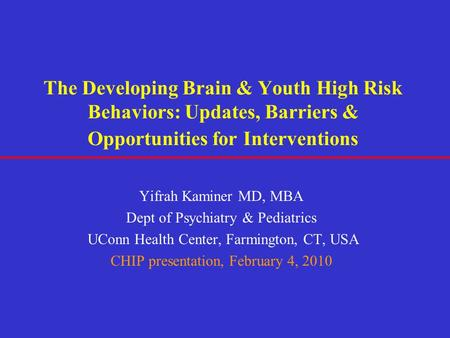 The Developing Brain & Youth High Risk Behaviors: Updates, Barriers & Opportunities for Interventions Yifrah Kaminer MD, MBA Dept of Psychiatry & Pediatrics.