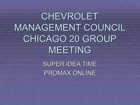 CHEVROLET MANAGEMENT COUNCIL CHICAGO 20 GROUP MEETING SUPER IDEA TIME PROMAX ONLINE.