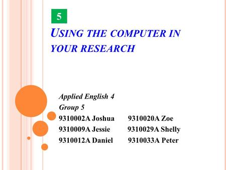 U SING THE COMPUTER IN YOUR RESEARCH Applied English 4 Group 5 9310002A Joshua 9310020A Zoe 9310009A Jessie 9310029A Shelly 9310012A Daniel 9310033A Peter.