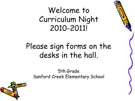 Welcome to Curriculum Night 2010-2011! Please sign forms on the desks in the hall. 5th Grade Sanford Creek Elementary School.