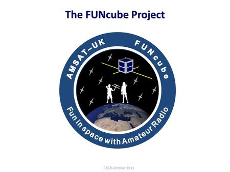 "22/06/101 The FUNcube Project RSGB-October 2011. 22/06/102 Introduction Background information about AMSAT and AMSAT-UK Brief history of ""OSCAR"" satellites."