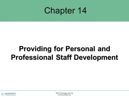Chapter 14 Providing for Personal and Professional Staff Development ©2013 Cengage Learning. All Rights Reserved.