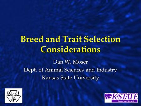 Breed and Trait Selection Considerations Dan W. Moser Dept. of Animal Sciences and Industry Kansas State University.