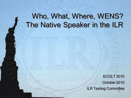 1 Who, What, Where, WENS? The Native Speaker in the ILR ECOLT 2010 October 2010 ILR Testing Committee ECOLT 2010 October 2010 ILR Testing Committee.