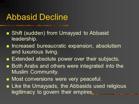Abbasid Decline Shift (sudden) from Umayyad to Abbasid leadership. Increased bureaucratic expansion, absolutism and luxurious living. Extended absolute.