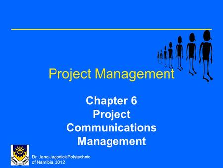 Dr. Jana Jagodick Polytechnic of Namibia, 2012 Project Management Chapter 6 Project Communications Management.