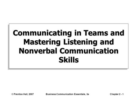 © Prentice Hall, 2007Business Communication Essentials, 3eChapter 2 - 1 Communicating in Teams and Mastering Listening and Nonverbal Communication Skills.