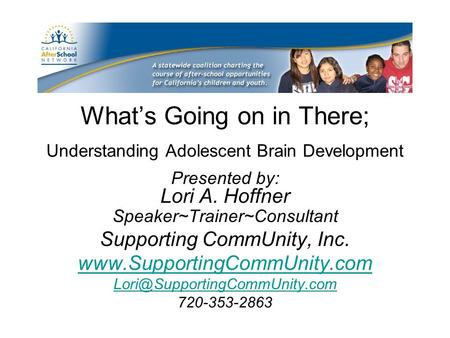 What's Going on in There; Understanding Adolescent Brain Development Presented by: Lori A. Hoffner Speaker~Trainer~Consultant Supporting CommUnity, Inc.