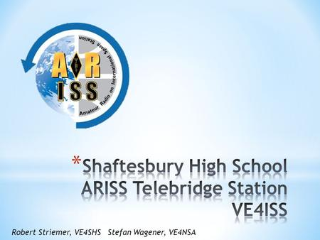 Robert Striemer, VE4SHSStefan Wagener, VE4NSA. * Introduction * Presentation on ARISS and SHS Telebridge Project, Timeline and Requirements * Q & A *