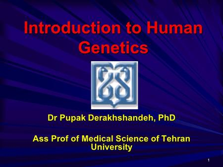 1 Introduction to Human Genetics Dr PupakDerakhshandeh, PhD Dr Pupak Derakhshandeh, PhD Ass Prof of Medical Science of Tehran University.