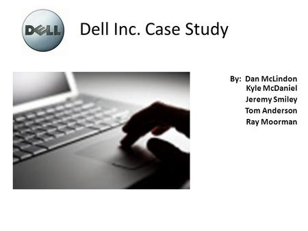 Dell Inc. Case Study By: Dan McLindon Kyle McDaniel Jeremy Smiley Tom Anderson Ray Moorman.