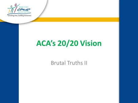 ACA's 20/20 Vision Brutal Truths II. 20 Million Campers 20,000 ACA Customers By the Year 2020.
