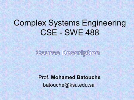 Complex Systems Engineering CSE - SWE 488 Prof. Mohamed Batouche