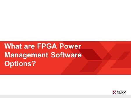 FPGA and ASIC Technology Comparison - 1 © 2009 Xilinx, Inc. All Rights Reserved What are FPGA Power Management Software Options?