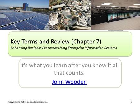 Copyright © 2014 Pearson Education, Inc. 1 It's what you learn after you know it all that counts. John Wooden Key Terms and Review (Chapter 7) Enhancing.