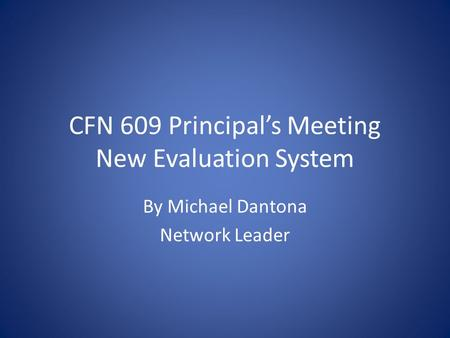 CFN 609 Principal's Meeting New Evaluation System By Michael Dantona Network Leader.