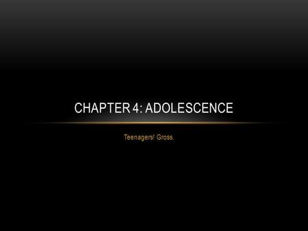 Teenagers! Gross. CHAPTER 4: ADOLESCENCE. PHYSICAL AND SEXUAL DEVELOPMENT All adolescents experience dramatic changes in their physical size, shape, and.