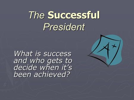 The Successful President What is success and who gets to decide when it's been achieved?