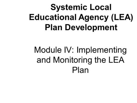 Module IV: Implementing and Monitoring the LEA Plan Systemic Local Educational Agency (LEA) Plan Development.