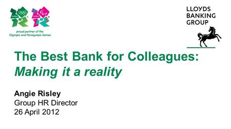 The Best Bank for Colleagues: Making it a reality Angie Risley Group HR Director 26 April 2012.