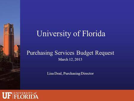 University of Florida Purchasing Services Budget Request March 12, 2013 Lisa Deal, Purchasing Director.