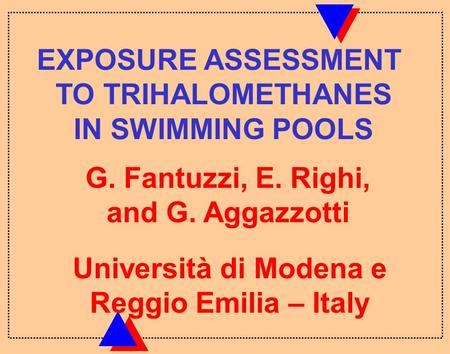 G. Fantuzzi, E. Righi, and G. Aggazzotti EXPOSURE ASSESSMENT TO TRIHALOMETHANES IN SWIMMING POOLS Università di Modena e Reggio Emilia – Italy.