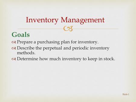 Goals  Prepare a purchasing plan for inventory.  Describe the perpetual and periodic inventory methods.  Determine how much inventory to keep in stock.