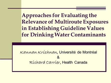 Approaches for Evaluating the Relevance of Multiroute Exposures in Establishing Guideline Values for Drinking Water Contaminants Kannan Krishnan, Université.