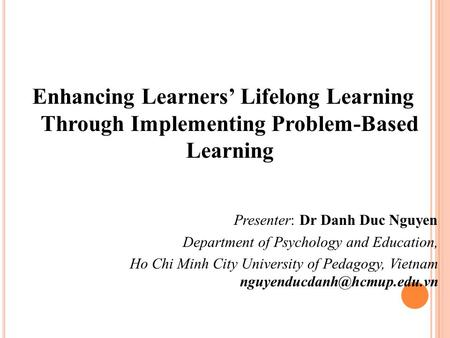 Enhancing Learners' Lifelong Learning Through Implementing Problem-Based Learning Presenter: Dr Danh Duc Nguyen Department of Psychology and Education,