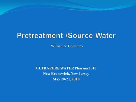 William V. Collentro ULTRAPURE WATER Pharma 2010 New Brunswick, New Jersey May 20-21, 2010.