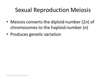 © 2012 Pearson Education, Inc. Sexual Reproduction Meiosis Meiosis converts the diploid number (2n) of chromosomes to the haploid number (n) Produces genetic.